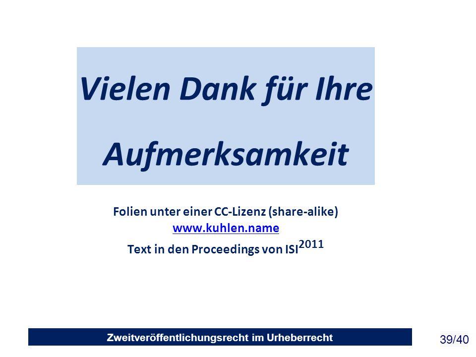 Zweitveröffentlichungsrecht im Urheberrecht 39/40 Vielen Dank für Ihre Aufmerksamkeit Folien unter einer CC-Lizenz (share-alike) www.kuhlen.name Text