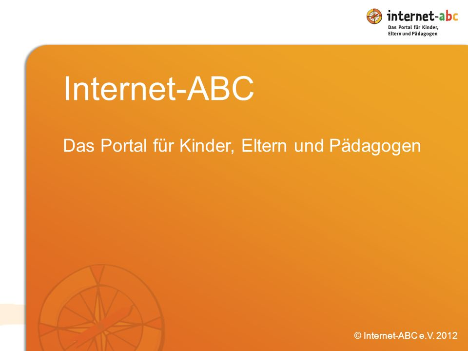 Internet-ABC Das Portal für Kinder, Eltern und Pädagogen © Internet-ABC e.V. 2012