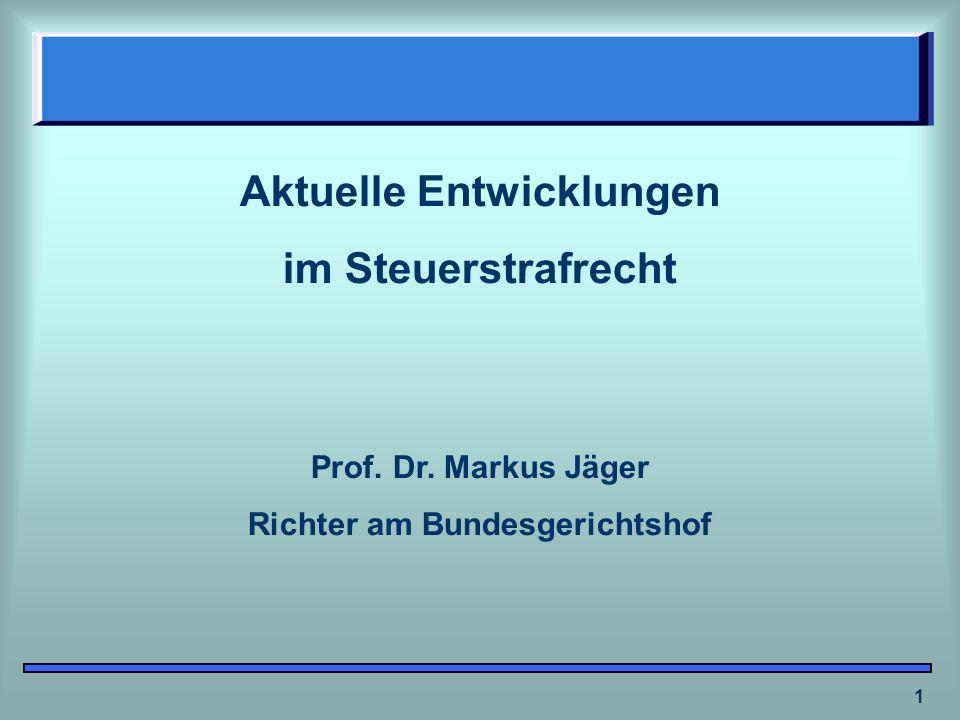 1 Aktuelle Entwicklungen im Steuerstrafrecht Prof. Dr. Markus Jäger Richter am Bundesgerichtshof