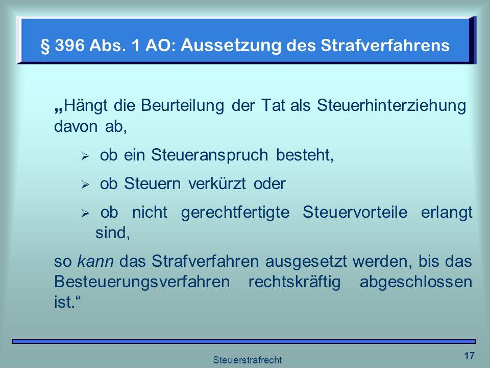 Steuerstrafrecht 17 § 396 Abs. 1 AO: Aussetzung des Strafverfahrens Hängt die Beurteilung der Tat als Steuerhinterziehung davon ab, ob ein Steueranspr