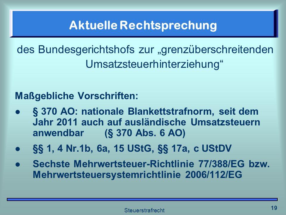 Steuerstrafrecht 19 Aktuelle Rechtsprechung des Bundesgerichtshofs zur grenzüberschreitenden Umsatzsteuerhinterziehung Maßgebliche Vorschriften: § 370