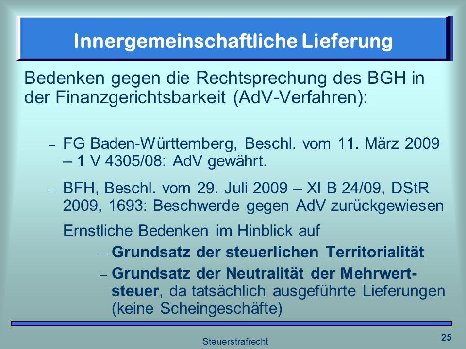 Steuerstrafrecht 25 Innergemeinschaftliche Lieferung Bedenken gegen die Rechtsprechung des BGH in der Finanzgerichtsbarkeit (AdV-Verfahren): – FG Bade
