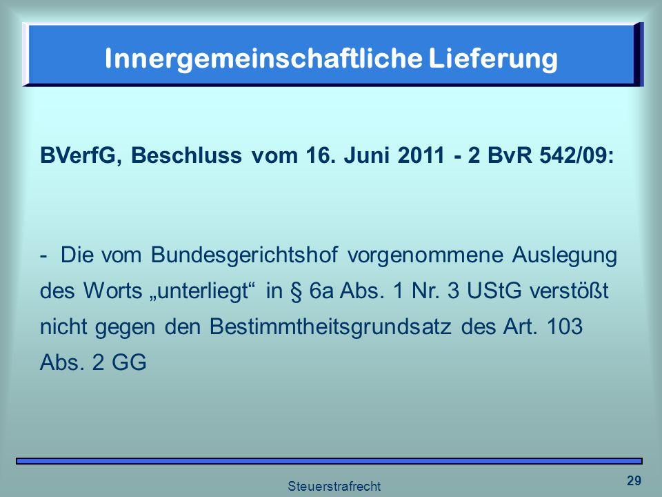 Steuerstrafrecht 29 Innergemeinschaftliche Lieferung BVerfG, Beschluss vom 16. Juni 2011 - 2 BvR 542/09: - Die vom Bundesgerichtshof vorgenommene Ausl