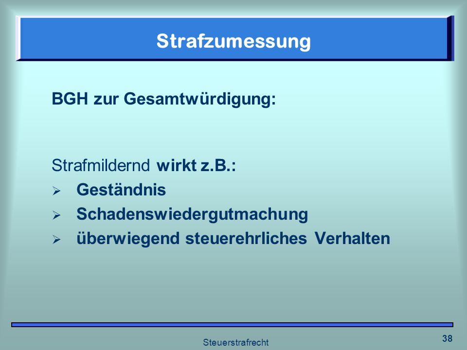 Steuerstrafrecht 38 Strafzumessung BGH zur Gesamtwürdigung: Strafmildernd wirkt z.B.: Geständnis Schadenswiedergutmachung überwiegend steuerehrliches