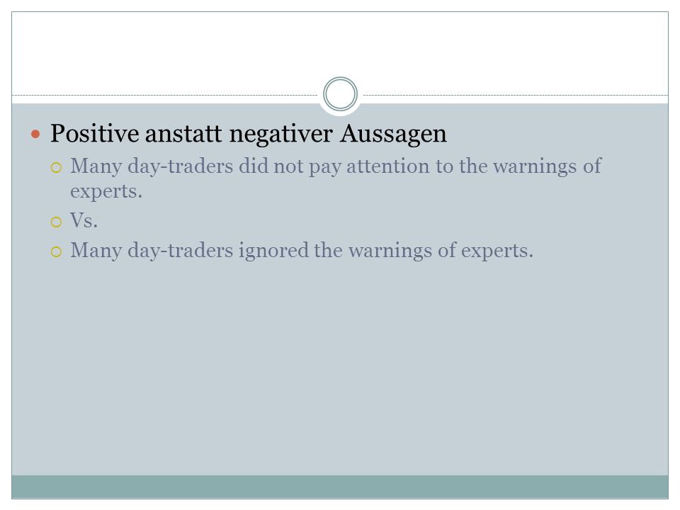 Positive anstatt negativer Aussagen Many day-traders did not pay attention to the warnings of experts. Vs. Many day-traders ignored the warnings of ex