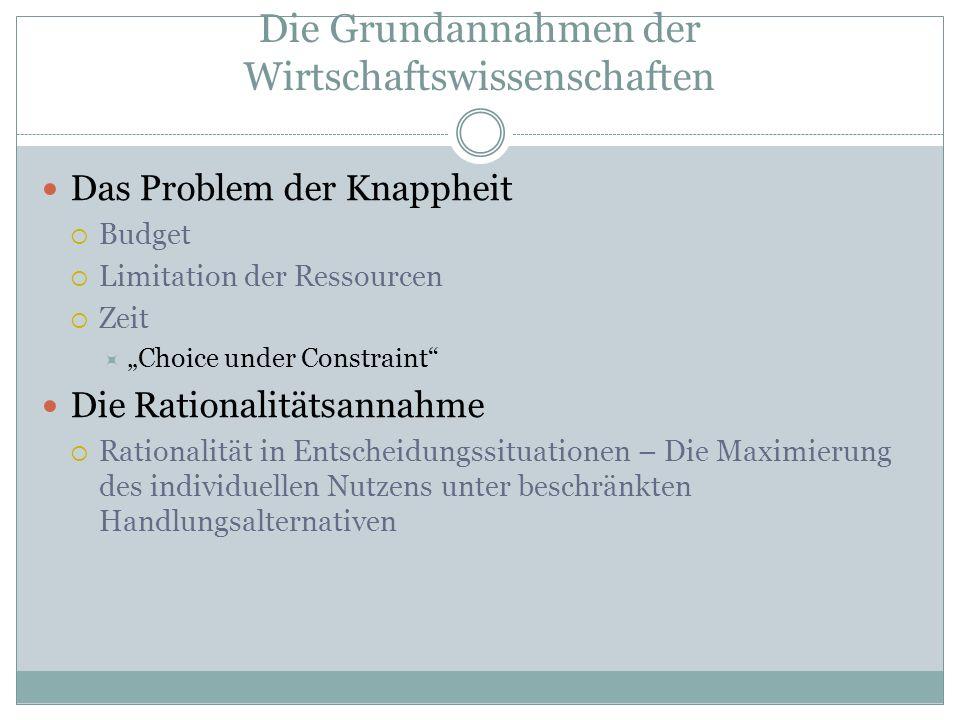Die Grundannahmen der Wirtschaftswissenschaften Das Problem der Knappheit Budget Limitation der Ressourcen Zeit Choice under Constraint Die Rationalit