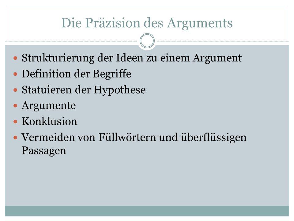 Die Präzision des Arguments Strukturierung der Ideen zu einem Argument Definition der Begriffe Statuieren der Hypothese Argumente Konklusion Vermeiden