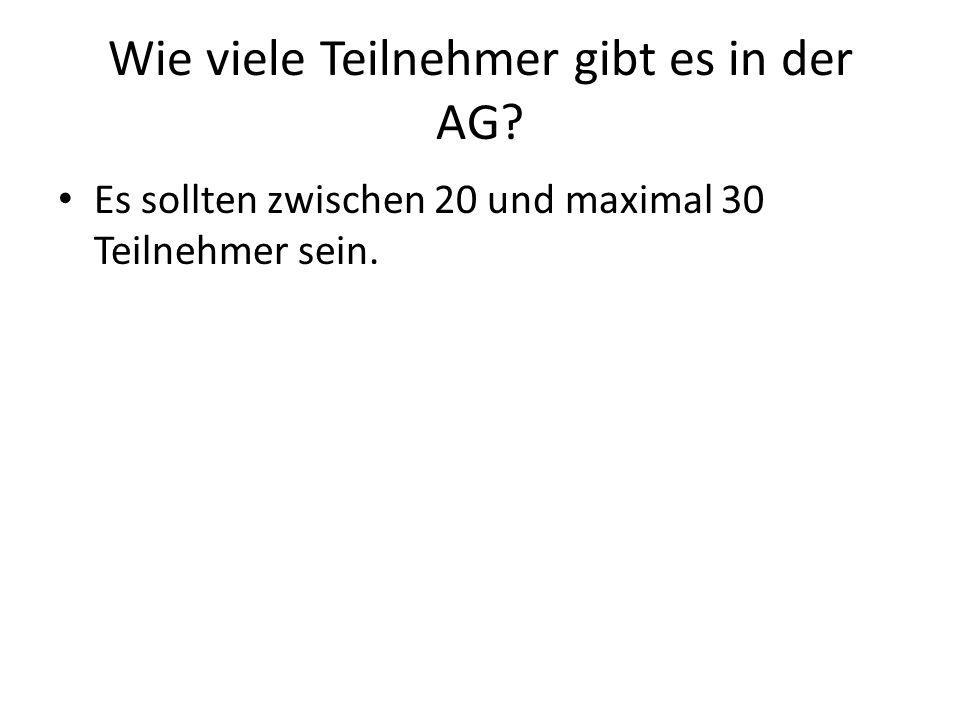 Wie viele Teilnehmer gibt es in der AG? Es sollten zwischen 20 und maximal 30 Teilnehmer sein.