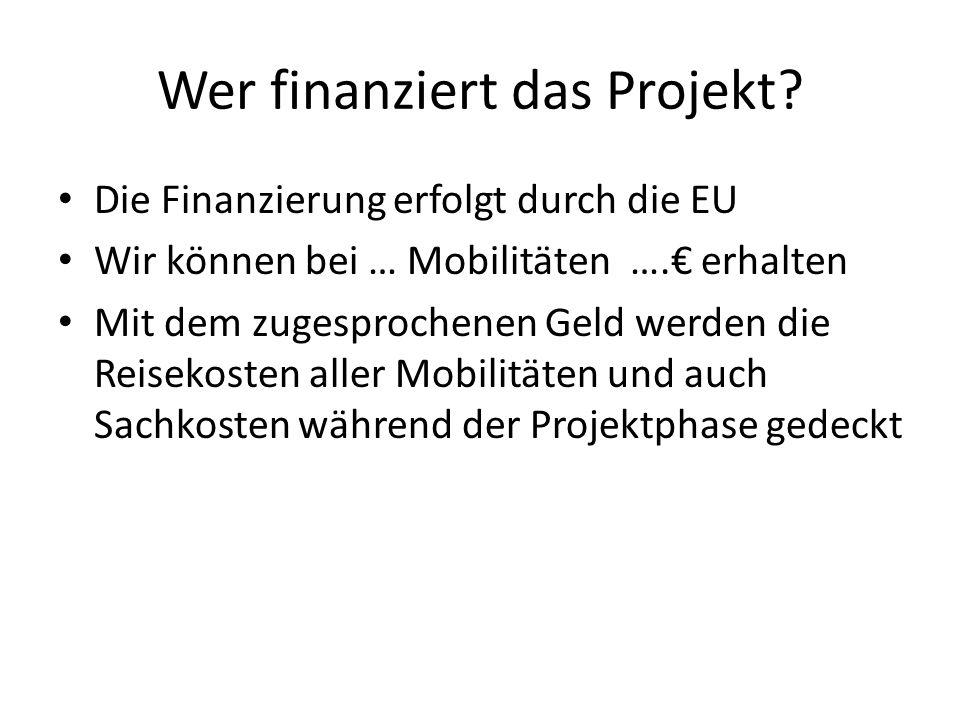 Wer finanziert das Projekt? Die Finanzierung erfolgt durch die EU Wir können bei … Mobilitäten …. erhalten Mit dem zugesprochenen Geld werden die Reis