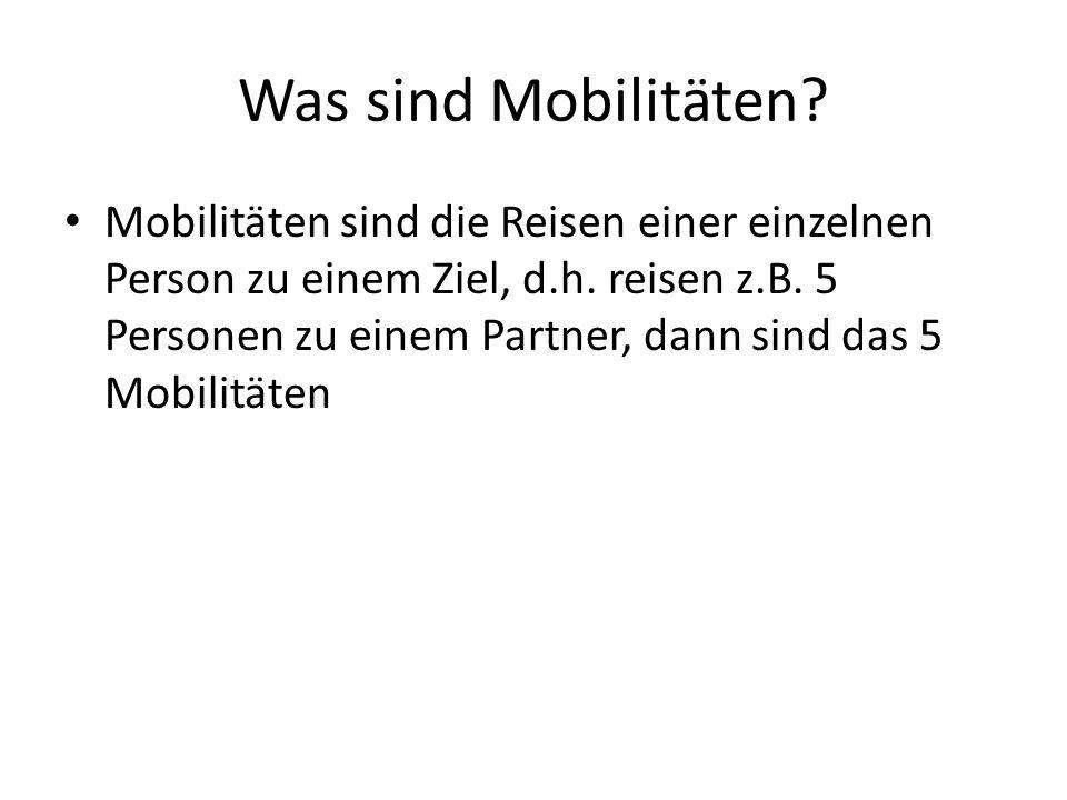 Was sind Mobilitäten? Mobilitäten sind die Reisen einer einzelnen Person zu einem Ziel, d.h. reisen z.B. 5 Personen zu einem Partner, dann sind das 5