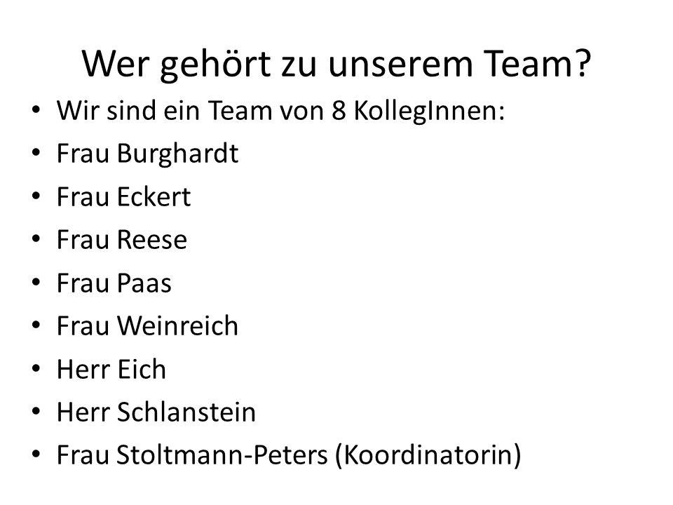 Wer gehört zu unserem Team? Wir sind ein Team von 8 KollegInnen: Frau Burghardt Frau Eckert Frau Reese Frau Paas Frau Weinreich Herr Eich Herr Schlans