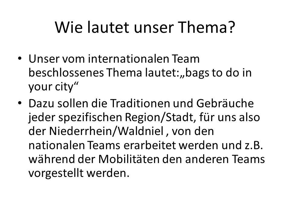 Wie lautet unser Thema? Unser vom internationalen Team beschlossenes Thema lautet:bags to do in your city Dazu sollen die Traditionen und Gebräuche je