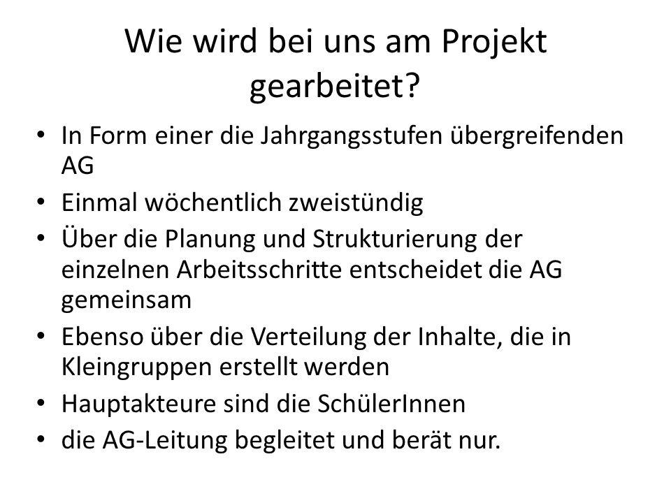 Wie wird bei uns am Projekt gearbeitet? In Form einer die Jahrgangsstufen übergreifenden AG Einmal wöchentlich zweistündig Über die Planung und Strukt