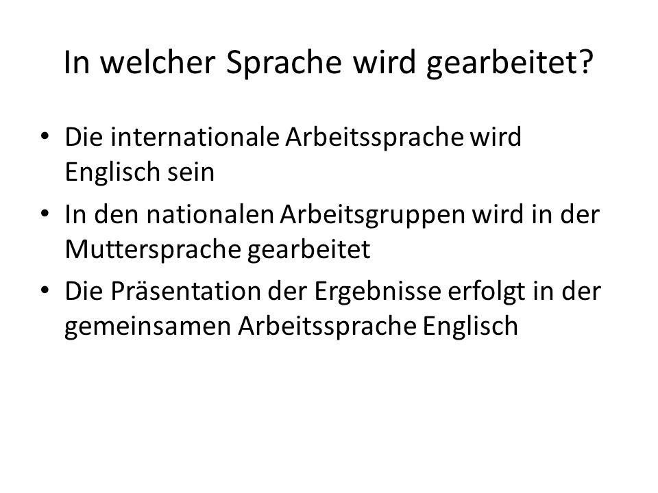 In welcher Sprache wird gearbeitet? Die internationale Arbeitssprache wird Englisch sein In den nationalen Arbeitsgruppen wird in der Muttersprache ge