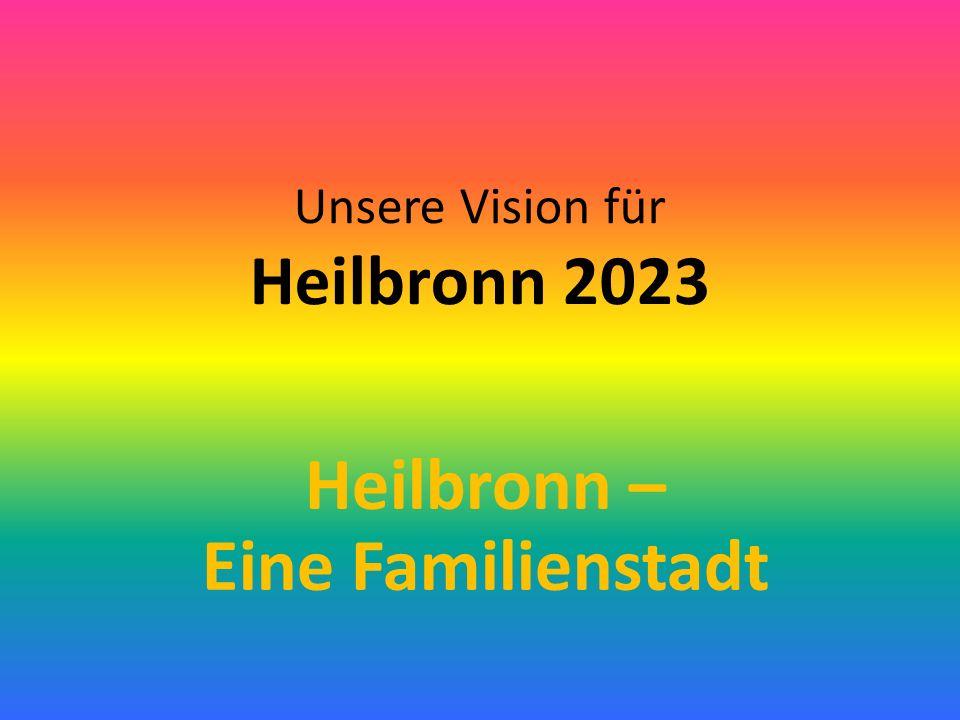 Unsere Vision für Heilbronn 2023 Heilbronn – Eine Familienstadt