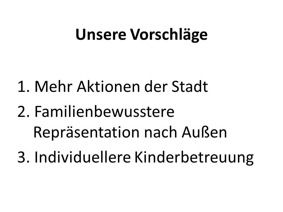 Unsere Vorschläge 1. Mehr Aktionen der Stadt 2. Familienbewusstere Repräsentation nach Außen 3. Individuellere Kinderbetreuung