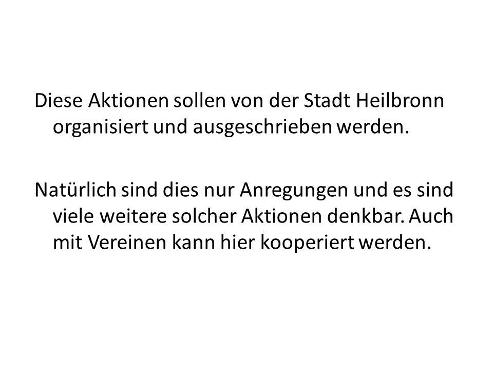 Diese Aktionen sollen von der Stadt Heilbronn organisiert und ausgeschrieben werden. Natürlich sind dies nur Anregungen und es sind viele weitere solc