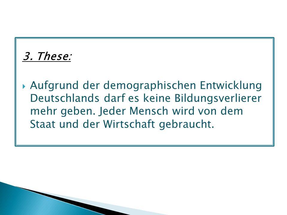 3. These: Aufgrund der demographischen Entwicklung Deutschlands darf es keine Bildungsverlierer mehr geben. Jeder Mensch wird von dem Staat und der Wi