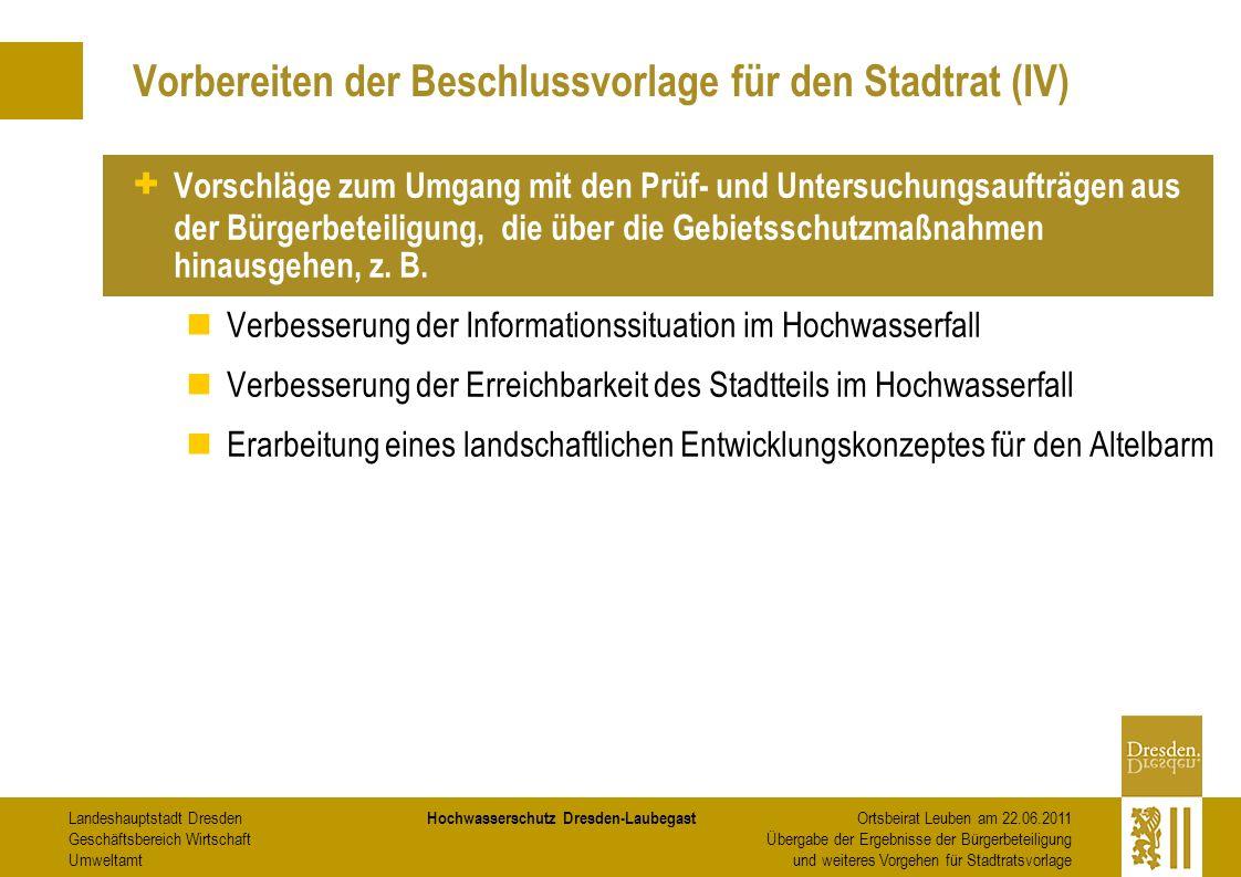 Landeshauptstadt Dresden Geschäftsbereich Wirtschaft Umweltamt Hochwasserschutz Dresden-Laubegast Ortsbeirat Leuben am 22.06.2011 Übergabe der Ergebnisse der Bürgerbeteiligung und weiteres Vorgehen für Stadtratsvorlage Vorbereiten der Beschlussvorlage für den Stadtrat (IV) + Vorschläge zum Umgang mit den Prüf- und Untersuchungsaufträgen aus der Bürgerbeteiligung, die über die Gebietsschutzmaßnahmen hinausgehen, z.