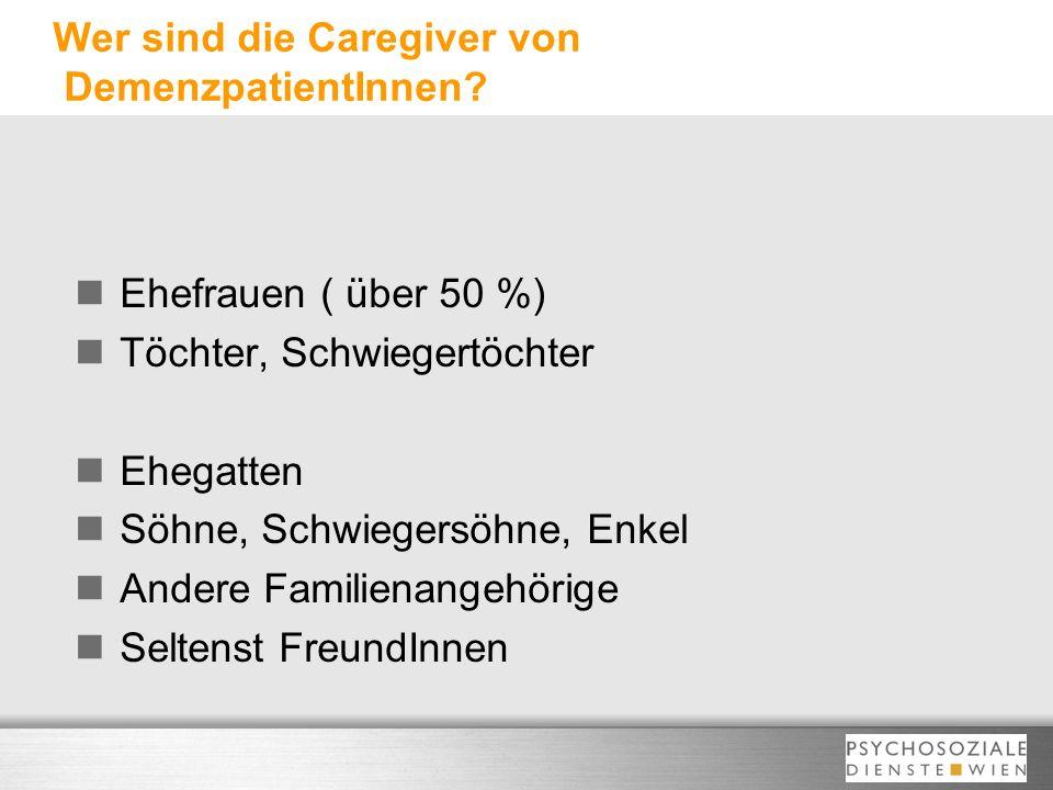 Wer sind die Caregiver von DemenzpatientInnen? Ehefrauen ( über 50 %) Töchter, Schwiegertöchter Ehegatten Söhne, Schwiegersöhne, Enkel Andere Familien