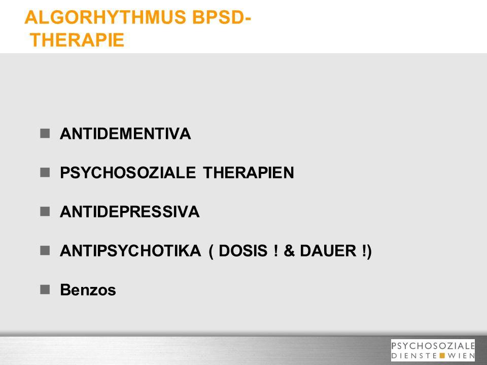 ALGORHYTHMUS BPSD- THERAPIE ANTIDEMENTIVA PSYCHOSOZIALE THERAPIEN ANTIDEPRESSIVA ANTIPSYCHOTIKA ( DOSIS ! & DAUER !) Benzos