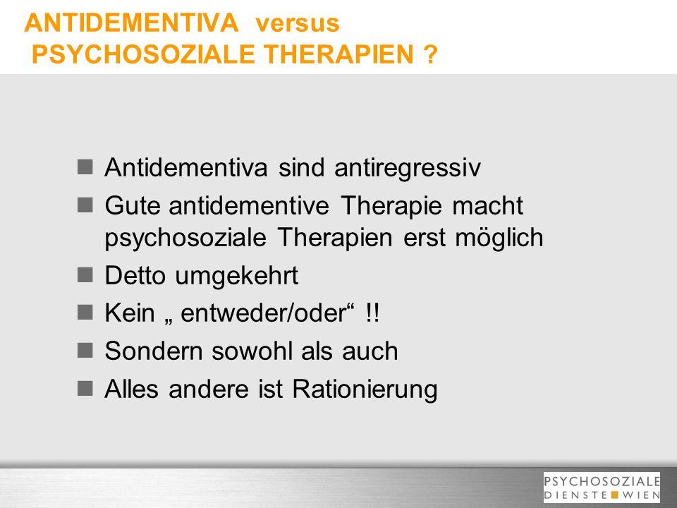 ANTIDEMENTIVA versus PSYCHOSOZIALE THERAPIEN ? Antidementiva sind antiregressiv Gute antidementive Therapie macht psychosoziale Therapien erst möglich