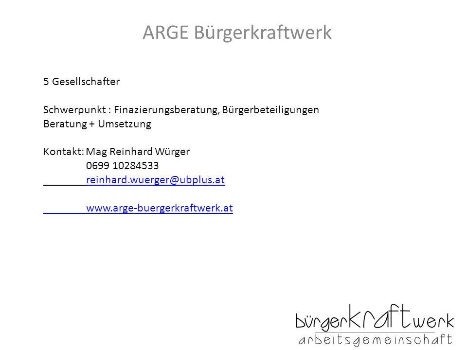 ARGE Bürgerkraftwerk 5 Gesellschafter Schwerpunkt : Finazierungsberatung, Bürgerbeteiligungen Beratung + Umsetzung Kontakt: Mag Reinhard Würger 0699 10284533 reinhard.wuerger@ubplus.at www.arge-buergerkraftwerk.at
