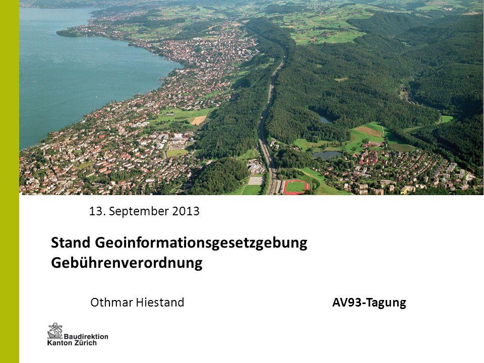 Amt für Raumentwicklung, Abteilung Geoinformation Othmar HiestandAV93-Tagung 13. September 2013 Stand Geoinformationsgesetzgebung Gebührenverordnung