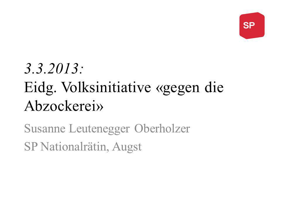 3.3.2013: Eidg. Volksinitiative «gegen die Abzockerei» Susanne Leutenegger Oberholzer SP Nationalrätin, Augst