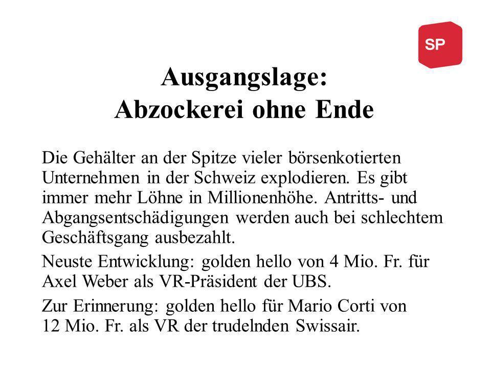 Ausgangslage: Abzockerei ohne Ende Die Gehälter an der Spitze vieler börsenkotierten Unternehmen in der Schweiz explodieren. Es gibt immer mehr Löhne