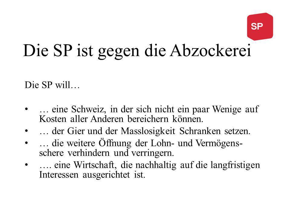 Die SP ist gegen die Abzockerei Die SP will… … eine Schweiz, in der sich nicht ein paar Wenige auf Kosten aller Anderen bereichern können. … der Gier