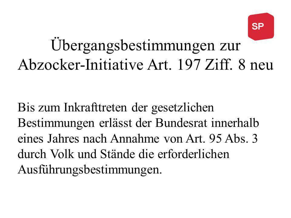 Übergangsbestimmungen zur Abzocker-Initiative Art. 197 Ziff. 8 neu Bis zum Inkrafttreten der gesetzlichen Bestimmungen erlässt der Bundesrat innerhalb