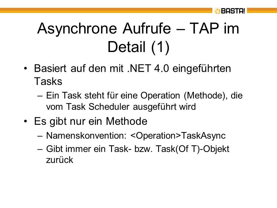 Asynchrone Aufrufe – TAP im Detail (2) Die TaskAsync-Methode kehrt sofort zurück –Der Initialisierungscode (sofern vorhanden) wird synchron ausgeführt –Die Rückgabe ist immer ein Task-Objekt –Der Hauptteil wird asynchron ausgeführt, das Ergebnis wird über das Task-Objekt zur Verfügung gestellt –Exceptions werden ebenfalls über das Task- Objekt zur Verfügung gestellt –Ein TaskAsync-Methode kann über ein CancellationToken jederzeit abgebrochen werden