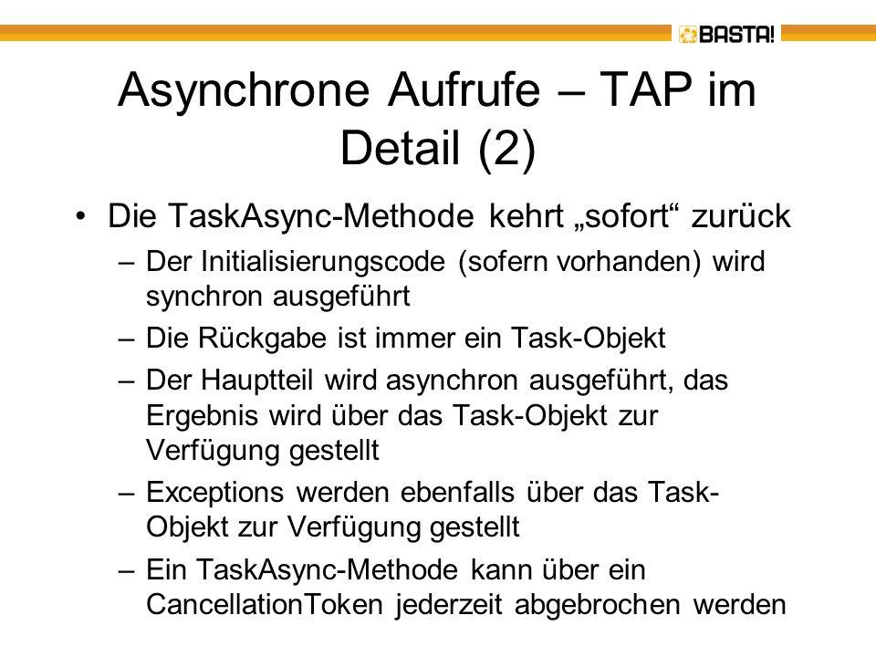 Asynchrone Aufrufe – ein Beispiel für eine TAP-Methode Dim T = Wc.DownloadStringTaskAsync( http://basta.net ) Dim Content = Await T Dim Content = Await Wc.DownloadStringTaskAsync( http://basta.net ) Befehl1 Befehl2 Eine TaskAsync-Methode gibt ein Task(Of T)-Objekt zurück Task(Of String) Ohne den Umweg über eine Task(Of T)-Variable Nicht blockierend Werden über einen Callback erst nach Beendigung des Tasks ausgeführt