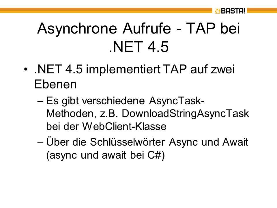 Ein erstes Beispiel Vorher: Synchroner Download mehrerer Webseiten Nachher: Asynchroner Download dank Async und Await Function DownloadWebContent() As Integer Dim Wc As New WebClient Dim Anzahl = Wc.DownloadString( http://basta.net ).Length Anzahl += Wc.DownloadString( http://heise.de ).Length Anzahl += Wc.DownloadString( http://www.activetraining.de ).Length Return Anzahl End Function Async Function DownloadWebContentAsync() As Task(Of Integer) Dim Wc As New WebClient Dim Content = Await Wc.DownloadStringTaskAsync( http://basta.net ) Dim Anzahl = Content.Length Content = Await Wc.DownloadStringTaskAsync( http://heise.de ) Anzahl += Content.Length Content = Await Wc.DownloadStringTaskAsync( http://www.activetraining.de ) Anzahl += Content.Length Return Anzahl End Function