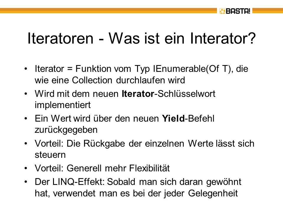 Iteratoren – ein Beispiel zur Einstimmung Beispiel: Ein Range-Methode gibt einen Zahlenbereich zurück Variante A: Dim Zahlen = Range1(4, 10) Iterator Function Range1(Min As Byte, Max As Byte) As IEnumerable(Of Byte) For i = Min To Max Yield i Next End Function Variante B: Function Range2(Min As Byte, Max As Byte) As IEnumerable(Of Byte) Return Iterator Function() For i = Min To Max Yield I Next End Function.Invoke() End Function