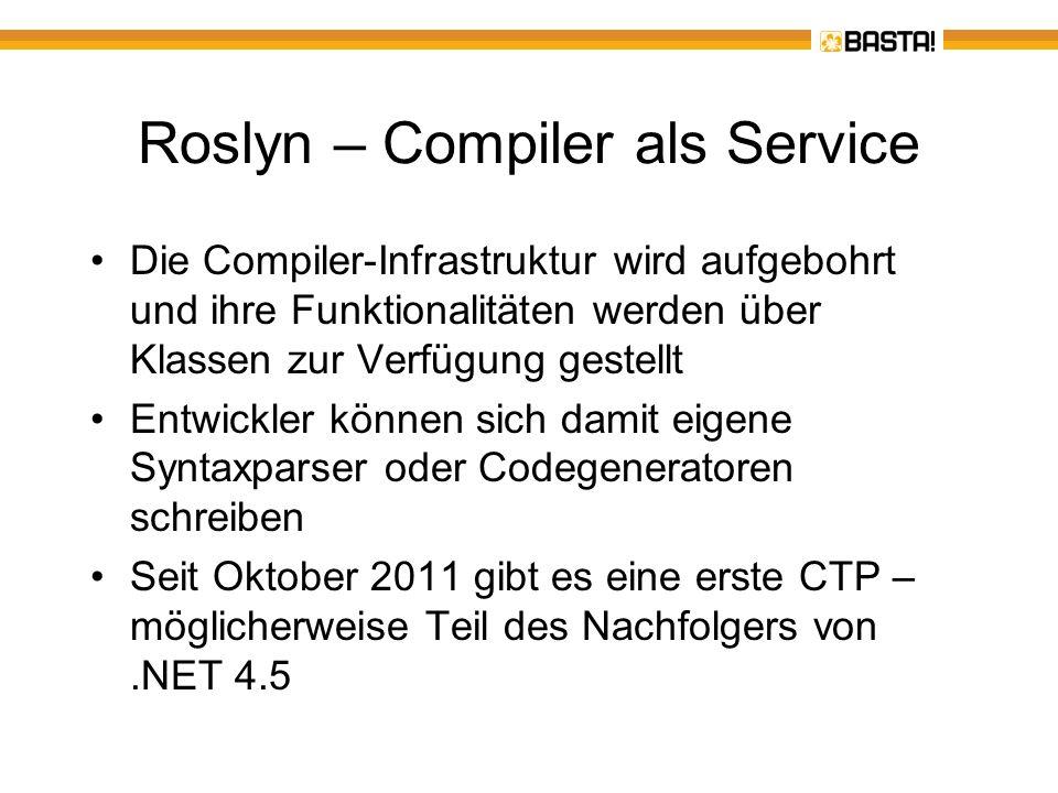 Roslyn – viele neue Möglichkeiten Die Compiler-Klassen standen bei.NET schon immer zur Verfügung Namespace System.CodeDom.Compiler Damit lässt sich zur Laufzeit Quellcode in eine Assembly kompilieren und ausführen –Roslyn bietet einen Zugriff auf die einzelnen Phasen der Kompilierung und den resultierenden Syntaxbaum, der das kompilierte Programm repräsentiert –Neben einer Syntaxanalyse ist eine auch eine semantische Analyse des Codes möglich