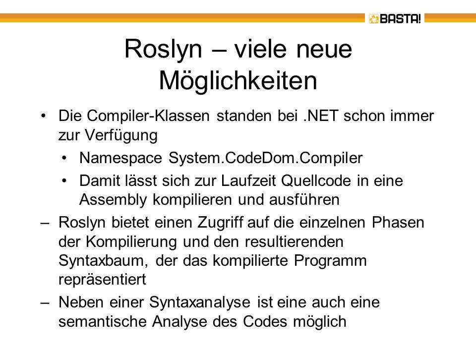 Roslyn – Beispiele aus der CTP VisualBasicToCSharpConverter –Konvertiert VB-Code nach C# RemoveByValVB –Entfernt überflüssige ByVal`s OrganizeSolutionVB –Sortiert Import-Anweisungen ConvertToAutoPropertyVB –Konvertiert leere Property-Definitionen in Auto-Properties ScriptingIntro (aktuell nur C#) –C#-Shell mit einem C#-Intepreter