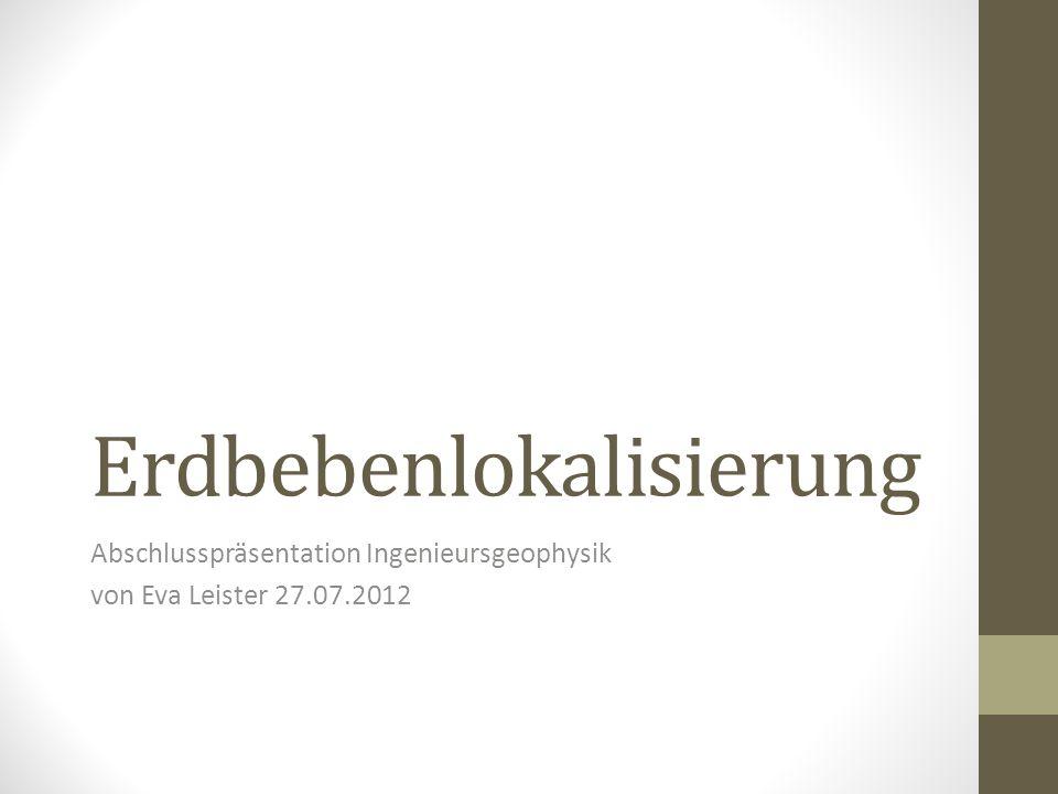 Erdbebenlokalisierung Abschlusspräsentation Ingenieursgeophysik von Eva Leister 27.07.2012