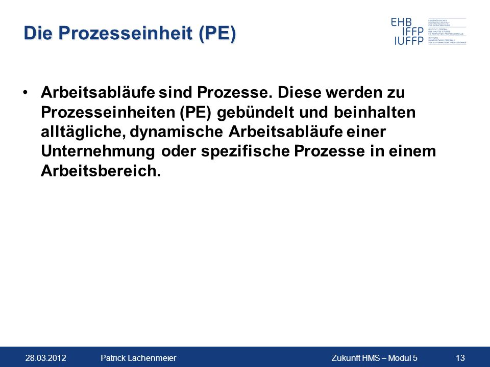 28.03.2012Zukunft HMS – Modul 513Patrick Lachenmeier Die Prozesseinheit (PE) Arbeitsabläufe sind Prozesse.