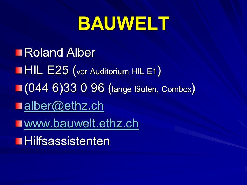 BAUWELT Roland Alber HIL E25 ( vor Auditorium HIL E1 ) (044 6)33 0 96 ( lange läuten, Combox ) alber@ethz.ch www.bauwelt.ethz.ch Hilfsassistenten