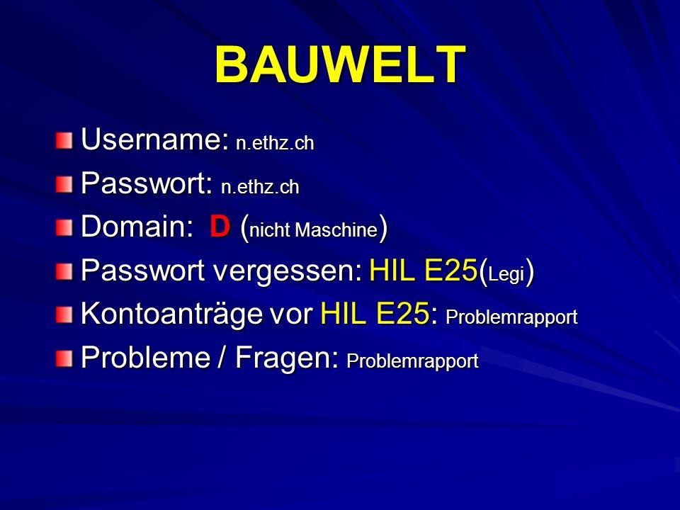 BAUWELT Username: n.ethz.ch Passwort: n.ethz.ch Domain: D ( nicht Maschine ) Passwort vergessen: HIL E25( Legi ) Kontoanträge vor HIL E25: Problemrapp