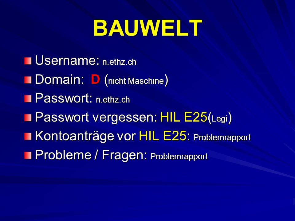 BAUWELT Username: n.ethz.ch Domain: D ( nicht Maschine ) Passwort: n.ethz.ch Passwort vergessen: HIL E25( Legi ) Kontoanträge vor HIL E25: Problemrapp