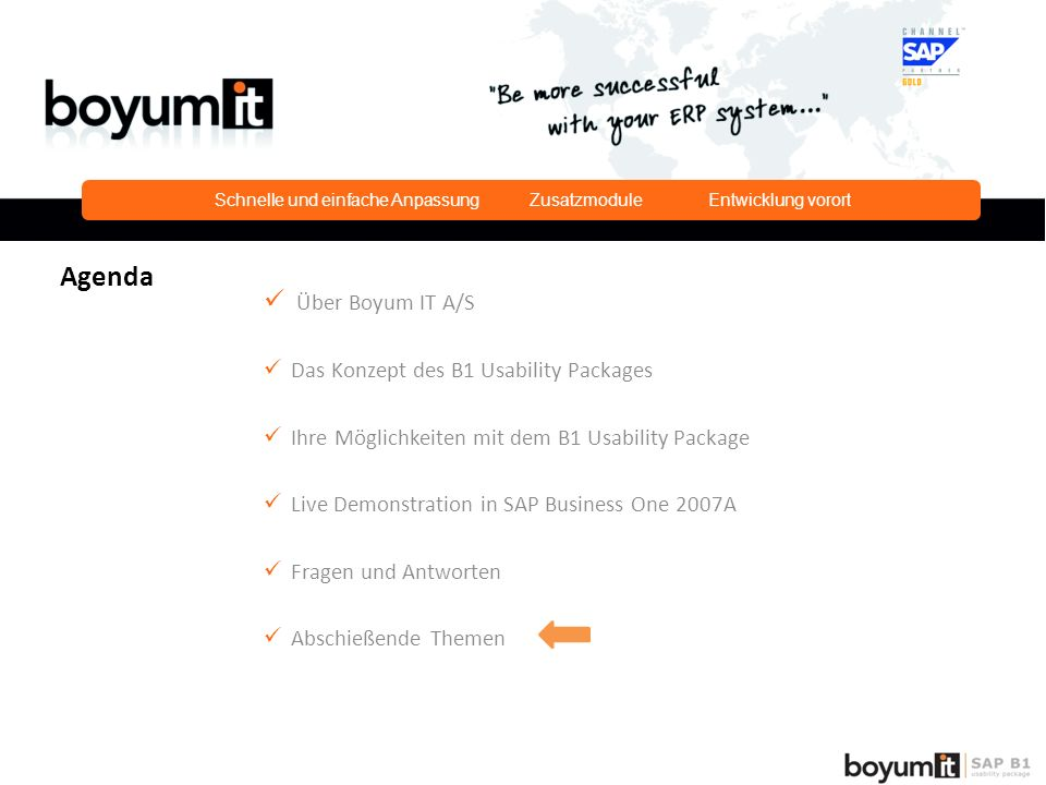 Über Boyum IT A/S Das Konzept des B1 Usability Packages Ihre Möglichkeiten mit dem B1 Usability Package Live Demonstration in SAP Business One 2007A Fragen und Antworten Abschießende Themen Agenda Schnelle und einfache Anpassung Zusatzmodule Entwicklung vorort