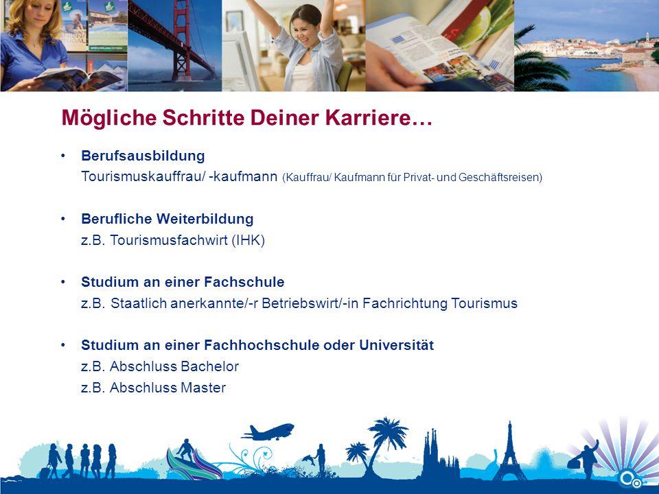 Mögliche Schritte Deiner Karriere… Berufsausbildung Tourismuskauffrau/ -kaufmann (Kauffrau/ Kaufmann für Privat- und Geschäftsreisen) Berufliche Weite