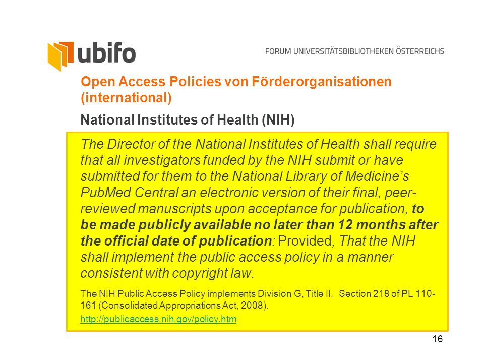 16 Open Access Policies von Förderorganisationen (international) National Institutes of Health (NIH) The Director of the National Institutes of Health shall require that all investigators funded by the NIH submit or have submitted for them to the National Library of Medicines PubMed Central an electronic version of their final, peer- reviewed manuscripts upon acceptance for publication, to be made publicly available no later than 12 months after the official date of publication: Provided, That the NIH shall implement the public access policy in a manner consistent with copyright law.