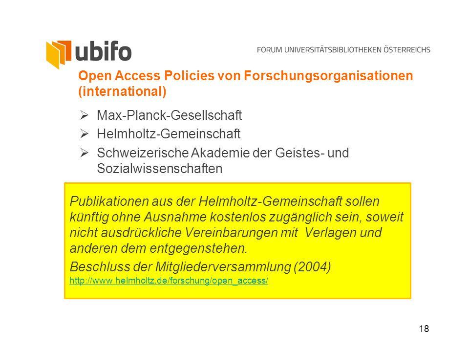 18 Open Access Policies von Forschungsorganisationen (international) Max-Planck-Gesellschaft Helmholtz-Gemeinschaft Schweizerische Akademie der Geiste