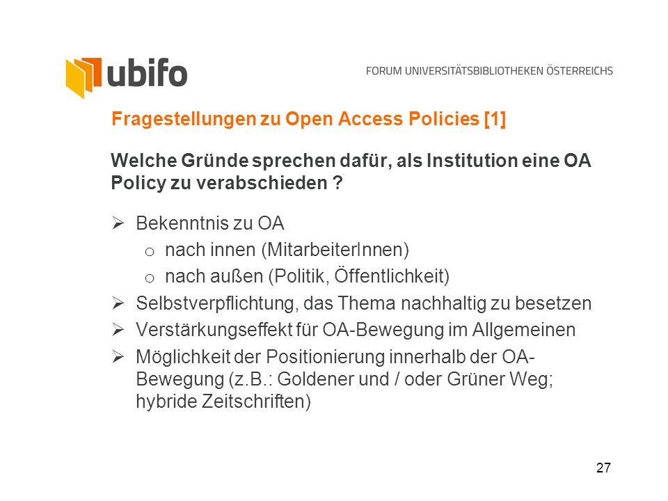 27 Fragestellungen zu Open Access Policies [1] Welche Gründe sprechen dafür, als Institution eine OA Policy zu verabschieden ? Bekenntnis zu OA o nach