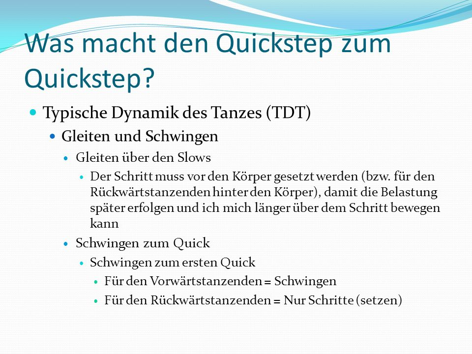 Was macht den Quickstep zum Quickstep? Typische Dynamik des Tanzes (TDT) Gleiten und Schwingen Gleiten über den Slows Der Schritt muss vor den Körper