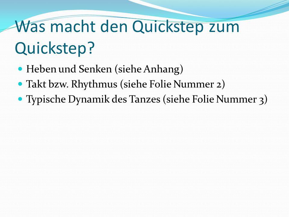 Was macht den Quickstep zum Quickstep? Heben und Senken (siehe Anhang) Takt bzw. Rhythmus (siehe Folie Nummer 2) Typische Dynamik des Tanzes (siehe Fo